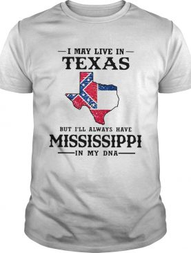 I May Live In Texas But Ill Always Have Mississippi In My DNA shirt