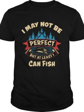 I May Not Be Perfect But At Least I Can Fish shirt