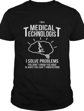 Im a medical technologist I solve problems you dont know you have in ways you cant understand shirt