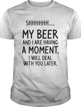 Shhh My Beer And I Are Having A Moment I Will Deal With You Later shirt