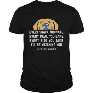 1593404232Dog every snack you make every meal you bake every bite you take i'll be watching you life is good Unisex