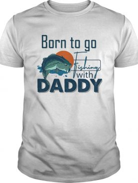 Born To Go Fishing With Daddy shirt