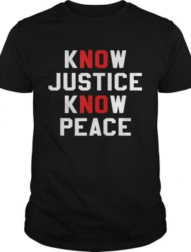 Know justice know peace no justice no peace shirt