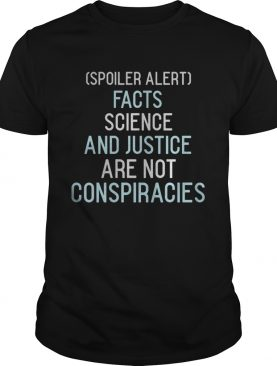 Spoiler alert facts science and justice are not conspiracies shirt