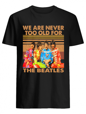 We are never too old for the beatles vintage retro shirt