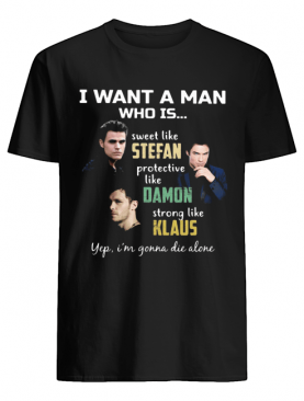 I want a man who is sweet like stefan protective like damon strong like klaus yeb i'm gonna die alone shirt