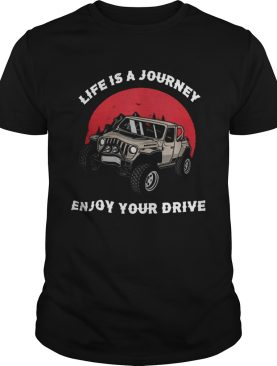 Life Is A Journey Enjoy Your Drive shirt