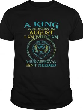 Lion a king was born in august i am who i am your approval isnt needed shirt