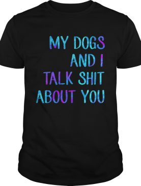 My dogs and I talk shit about you shirt