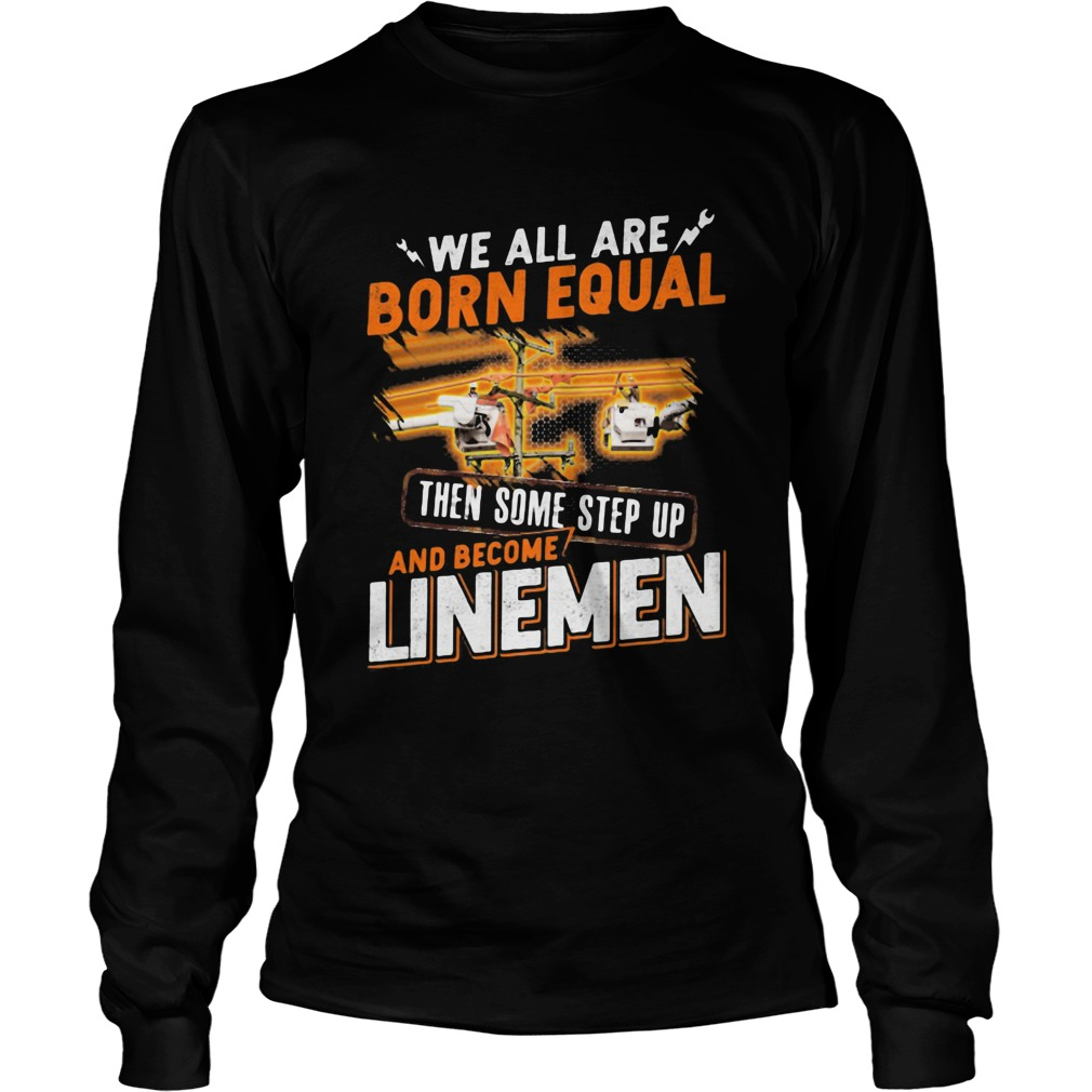 We All Are Born Equal Then Some Step Up And Become Lineme Long Sleeve