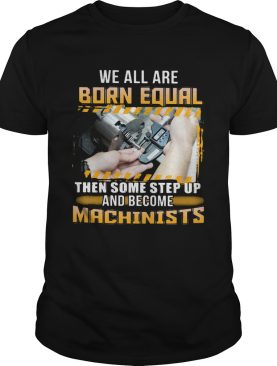 We All Are Born Qual Then Some Step Up And Become Machinists shirt