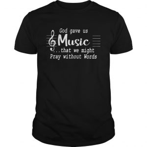 God gave us music that we might pray without words  Unisex