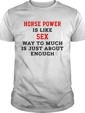 Horse Power Is Like Sex Way To Much Is Just About Enough shirt