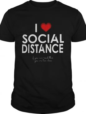 I LOVE SOCIAL DISTANCE IF YOU CAN READ THIS YOU ARE TOO CLOSE shirt