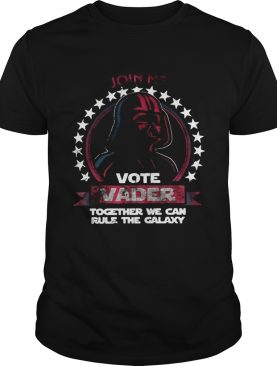 Join Me Vote Vader Together We Can Rule The Galaxy shirt
