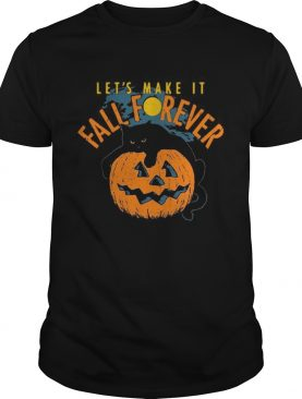 Lets Make It Fall Forever shirt
