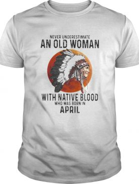 Never Underestimate An Old Woman With Native Blood Who Was Born In April Sunset shirt