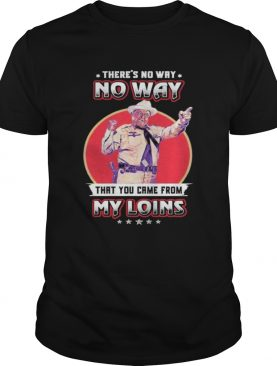 Theres No Way That You Came From My Loins shirt