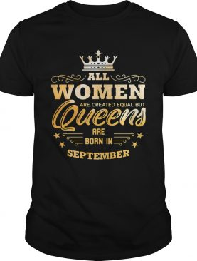 All Women Are Created Equal But Queens Are Born In September shirt