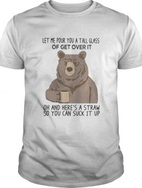 Bear let me pour you a tall glass of get over it oh and heres a straw so you can suck it up shirt