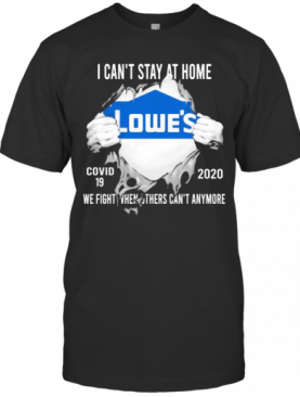 Blood Insides Lowes I Can'T Stay At Home Covid 19 2020 We Fight When Others Can'T Anymore T-Shirt
