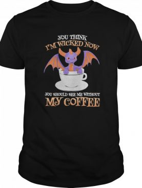 Dragon you think i'm wicked now you should me see without my coffee shirt