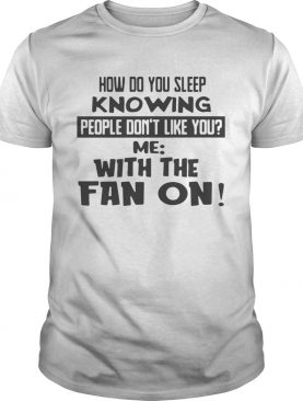 How Do You Sleep Knowing People Dont Like You Me With The Fan On shirt