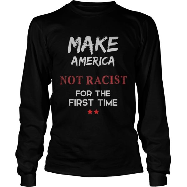 Make America Not Racist For The First Time  Long Sleeve