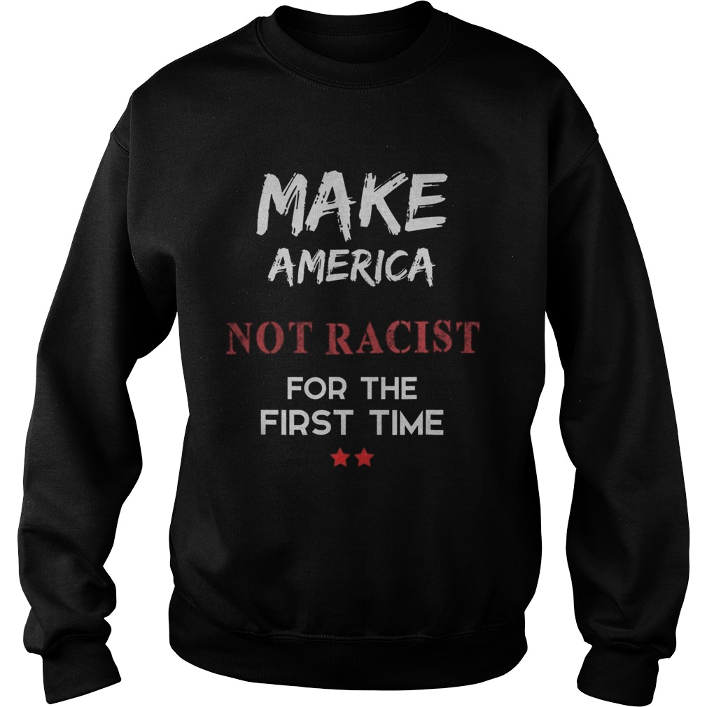 Make America Not Racist For The First Time Sweatshirt