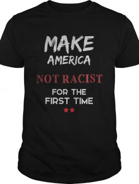 Make America Not Racist For The First Time shirt