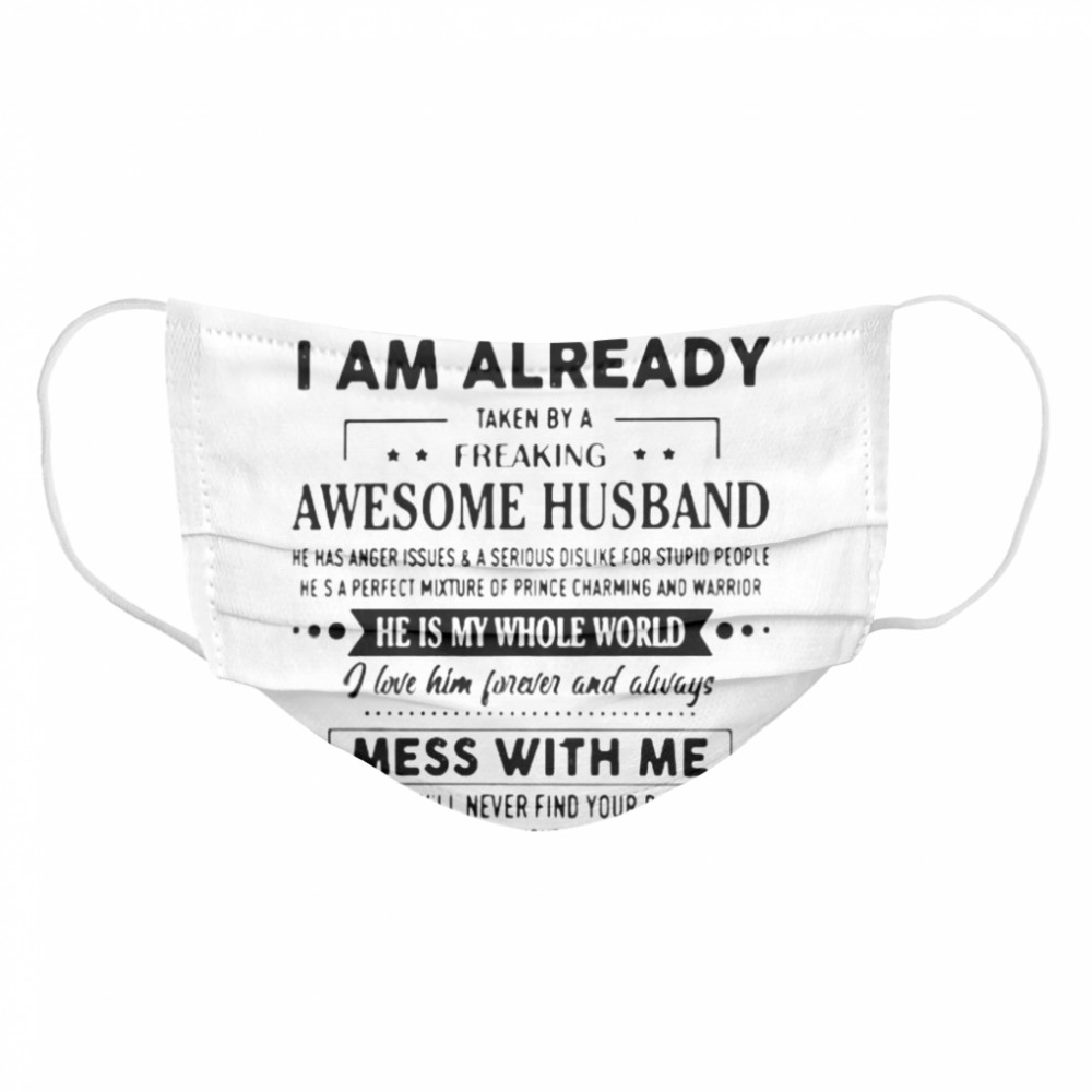 Sorry I Am Already Taken By A Freaking Awesome Husband He Is My Whole World i Love Him Forever And Always Mess With Me Cloth Face Mask