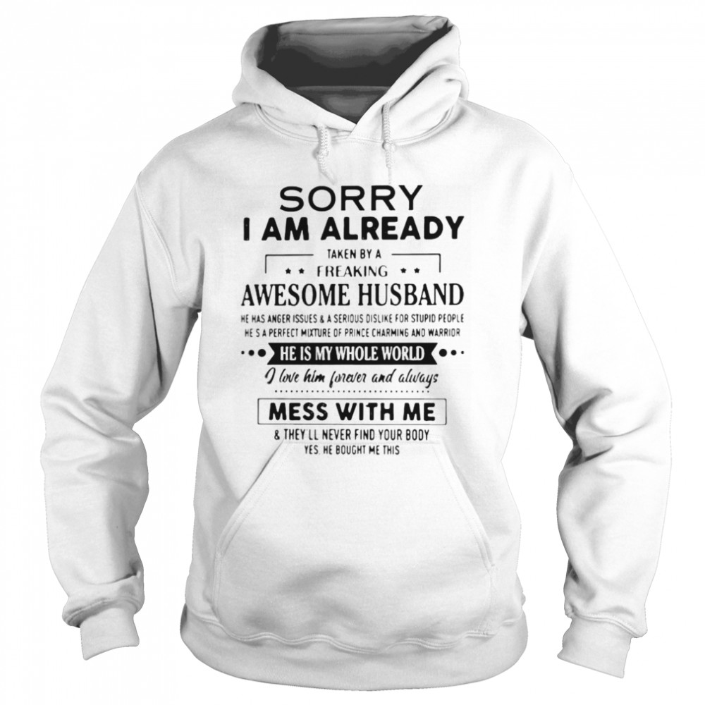 Sorry I Am Already Taken By A Freaking Awesome Husband He Is My Whole World i Love Him Forever And Always Mess With Me Unisex Hoodie