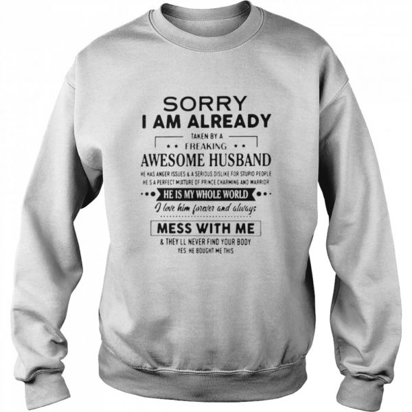 Sorry I Am Already Taken By A Freaking Awesome Husband He Is My Whole World i Love Him Forever And Always Mess With Me  Unisex Sweatshirt