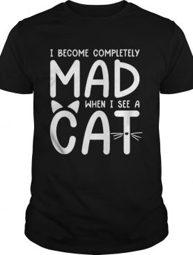 I Become Completely Mad When I See A Cat shirt
