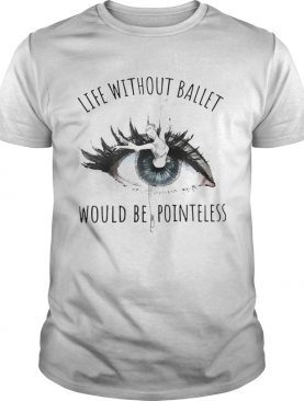 Life Without Ballet Would Be Pointeless shirt