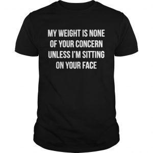 My Weight Is None Of Your Concern Unless Im Sitting On Your Face  Unisex