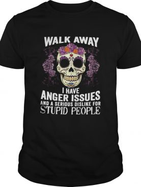 Walk Away I Have Anger Issues And A Serious Dislike For Stupid People shirt