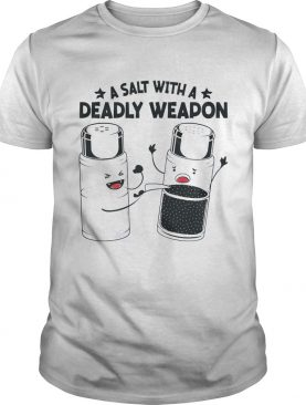 A Salt With A Deadly Weapon shirt