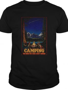 Camping for when 5 stars isnt enough shirt