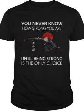 Samurai You Never Know How Strong You Are Until Being Strong Is The Only Choice shirt