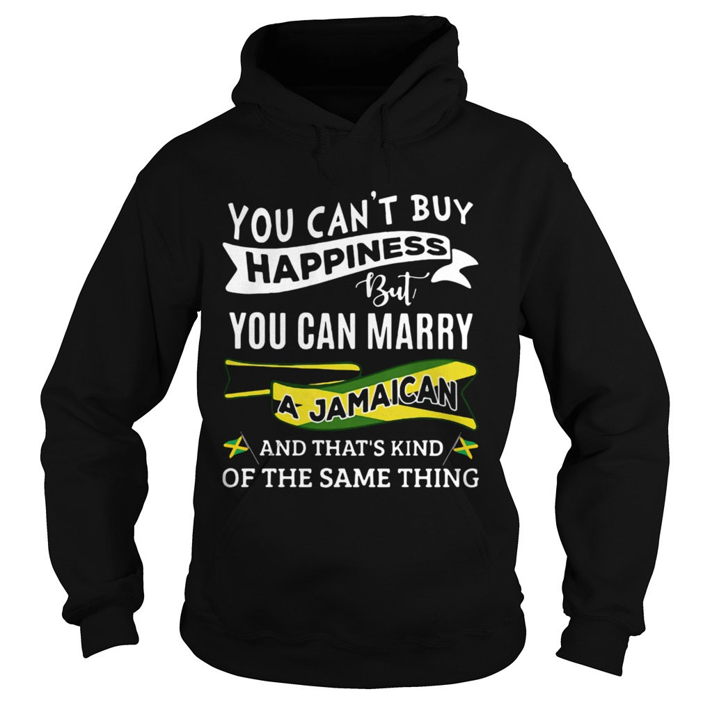 You Cant Buy Happiness But You Can Marry A Jamaican And Thats Kinda The Same Thing Hoodie
