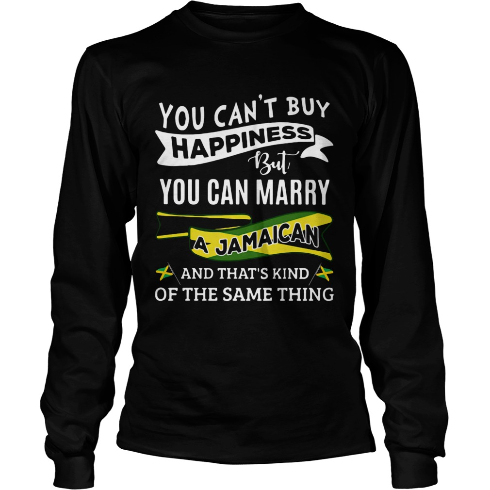 You Cant Buy Happiness But You Can Marry A Jamaican And Thats Kinda The Same Thing Long Sleeve
