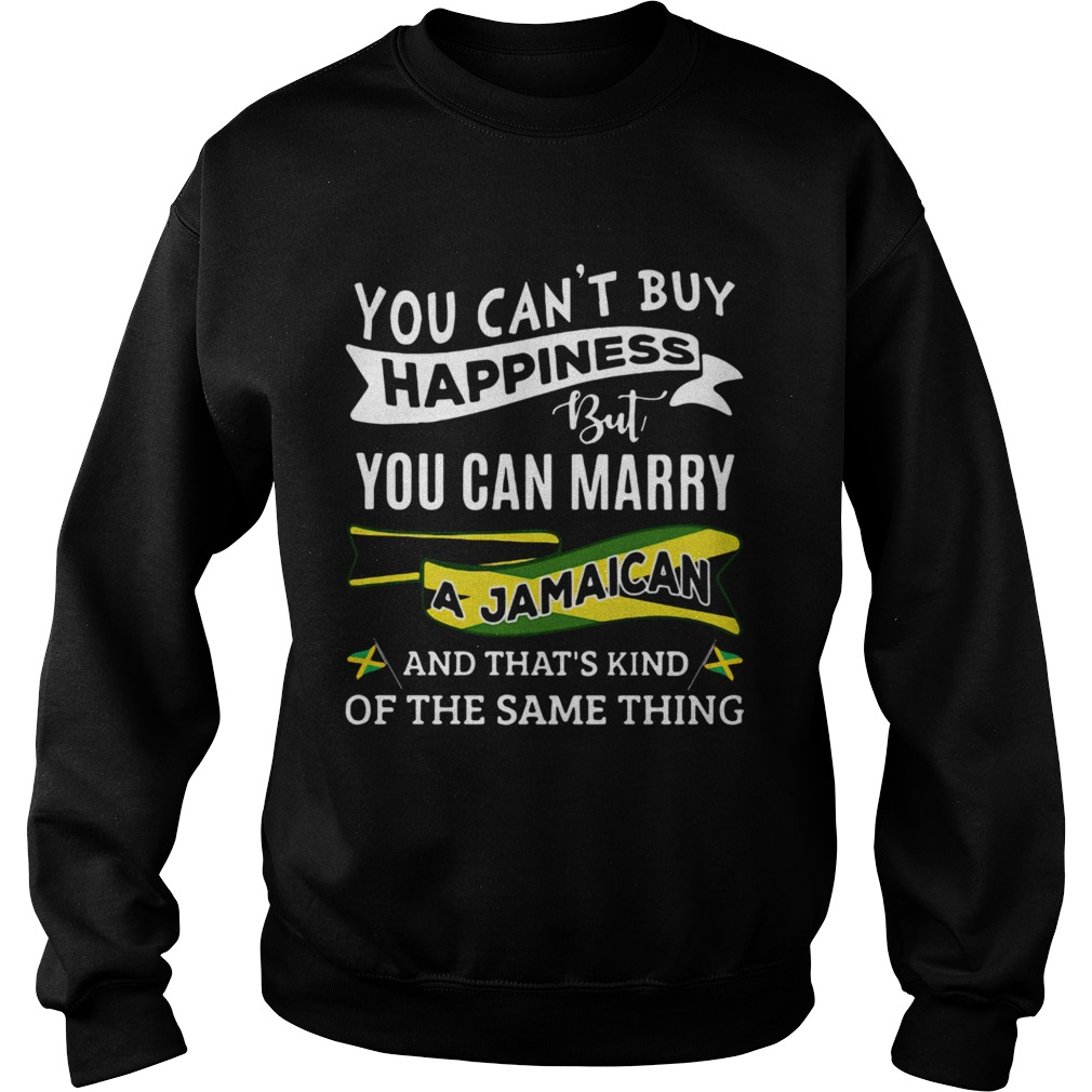 You Cant Buy Happiness But You Can Marry A Jamaican And Thats Kinda The Same Thing Sweatshirt