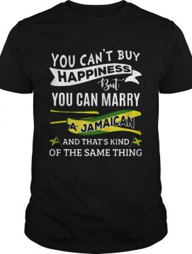 You Cant Buy Happiness But You Can Marry A Jamaican And Thats Kinda The Same Thing shirt