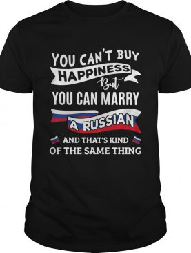 You Cant Buy Happiness But You Can Marry A Russian And Thats Kinda The Same Thing shirt