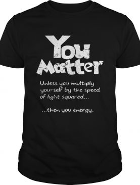 You Matter Unless You Multiply Yourself By The Speed Of Light Squared shirtCopy