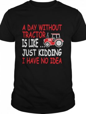 A Day Without Tractor Farmers shirt