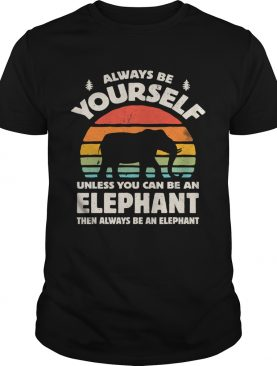 Always Be Yourself Unless You Can Be An Elephant Then Be An Elephant Vintage Sunset shirt