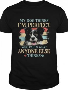 Border Collie my dog thinks Im perfect who cares what anyone else thinks shirt