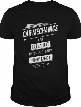 Car Mechanics I Can Explain It To You But I Cant Understand It For You shirt